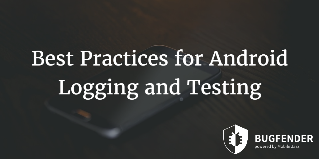 Best Practices for Android Logging and Testing