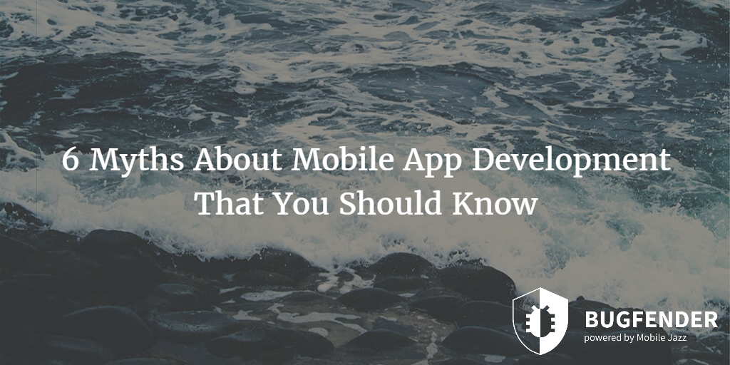 6 Myths About Mobile App Development That You Should Know