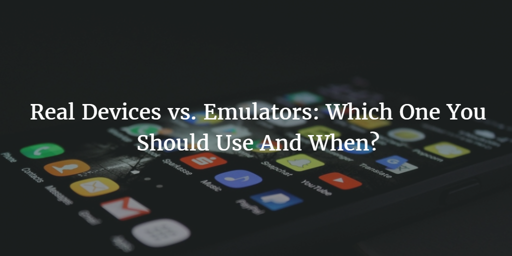 Real Devices vs. Emulators: Which One You Should Use And When?